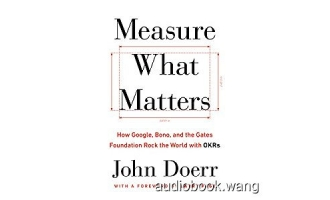 Measure What Matters: How Google, Bono, and the Gates Foundation Rock the World with OKRs – John Doerr Unabridged (mp3/m4b音频) 219.32 MBs